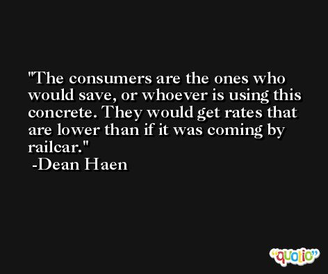 The consumers are the ones who would save, or whoever is using this concrete. They would get rates that are lower than if it was coming by railcar. -Dean Haen