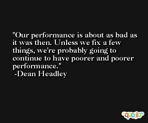 Our performance is about as bad as it was then. Unless we fix a few things, we're probably going to continue to have poorer and poorer performance. -Dean Headley