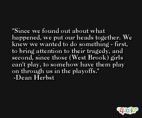 Since we found out about what happened, we put our heads together. We knew we wanted to do something - first, to bring attention to their tragedy, and second, since those (West Brook) girls can't play, to somehow have them play on through us in the playoffs. -Dean Herbst