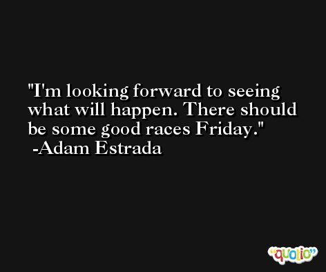 I'm looking forward to seeing what will happen. There should be some good races Friday. -Adam Estrada