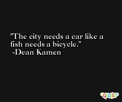 The city needs a car like a fish needs a bicycle. -Dean Kamen