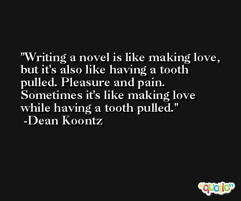 Writing a novel is like making love, but it's also like having a tooth pulled. Pleasure and pain. Sometimes it's like making love while having a tooth pulled. -Dean Koontz