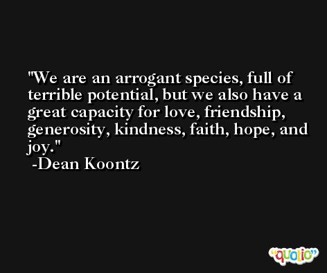 We are an arrogant species, full of terrible potential, but we also have a great capacity for love, friendship, generosity, kindness, faith, hope, and joy. -Dean Koontz