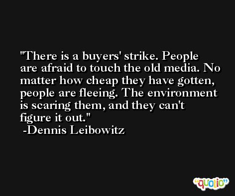 There is a buyers' strike. People are afraid to touch the old media. No matter how cheap they have gotten, people are fleeing. The environment is scaring them, and they can't figure it out. -Dennis Leibowitz