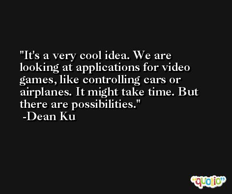 It's a very cool idea. We are looking at applications for video games, like controlling cars or airplanes. It might take time. But there are possibilities. -Dean Ku