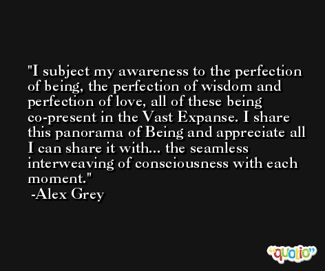 I subject my awareness to the perfection of being, the perfection of wisdom and perfection of love, all of these being co-present in the Vast Expanse. I share this panorama of Being and appreciate all I can share it with... the seamless interweaving of consciousness with each moment. -Alex Grey
