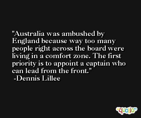 Australia was ambushed by England because way too many people right across the board were living in a comfort zone. The first priority is to appoint a captain who can lead from the front. -Dennis Lillee
