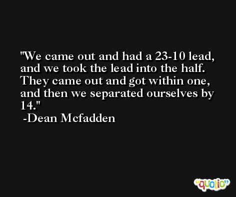 We came out and had a 23-10 lead, and we took the lead into the half. They came out and got within one, and then we separated ourselves by 14. -Dean Mcfadden