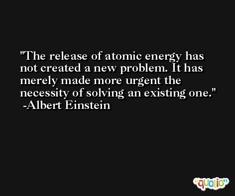 The release of atomic energy has not created a new problem. It has merely made more urgent the necessity of solving an existing one. -Albert Einstein