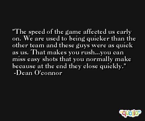 The speed of the game affected us early on. We are used to being quicker than the other team and these guys were as quick as us. That makes you rush...you can miss easy shots that you normally make because at the end they close quickly. -Dean O'connor