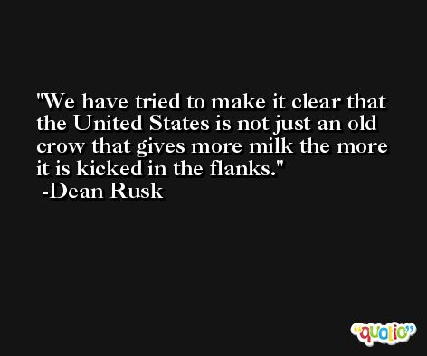 We have tried to make it clear that the United States is not just an old crow that gives more milk the more it is kicked in the flanks. -Dean Rusk