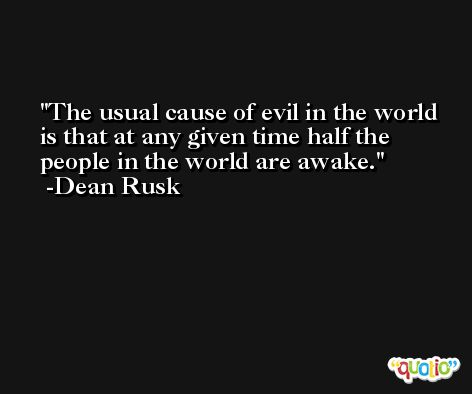 The usual cause of evil in the world is that at any given time half the people in the world are awake. -Dean Rusk