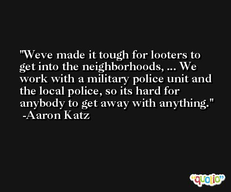 Weve made it tough for looters to get into the neighborhoods, ... We work with a military police unit and the local police, so its hard for anybody to get away with anything. -Aaron Katz