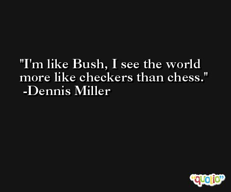 I'm like Bush, I see the world more like checkers than chess. -Dennis Miller