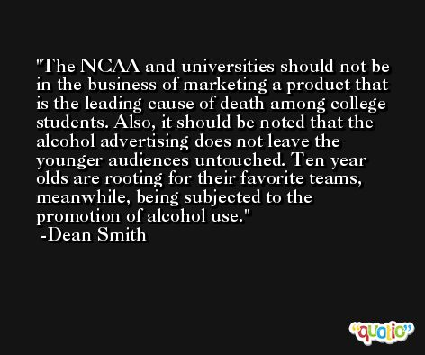 The NCAA and universities should not be in the business of marketing a product that is the leading cause of death among college students. Also, it should be noted that the alcohol advertising does not leave the younger audiences untouched. Ten year olds are rooting for their favorite teams, meanwhile, being subjected to the promotion of alcohol use. -Dean Smith