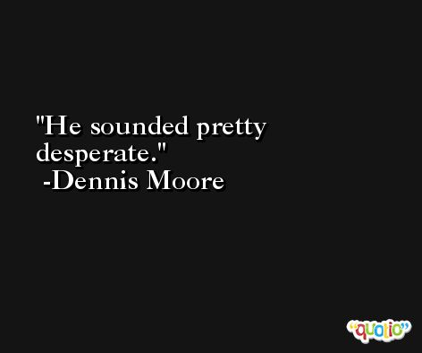 He sounded pretty desperate. -Dennis Moore