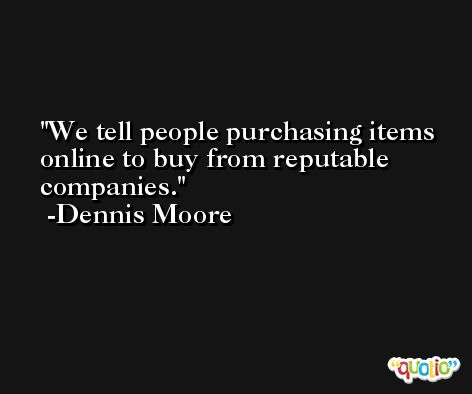 We tell people purchasing items online to buy from reputable companies. -Dennis Moore