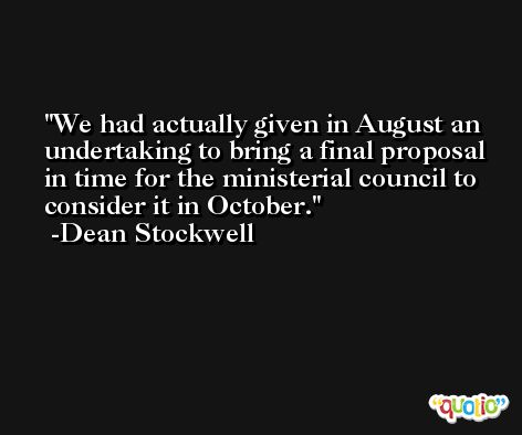 We had actually given in August an undertaking to bring a final proposal in time for the ministerial council to consider it in October. -Dean Stockwell