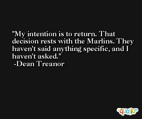 My intention is to return. That decision rests with the Marlins. They haven't said anything specific, and I haven't asked. -Dean Treanor