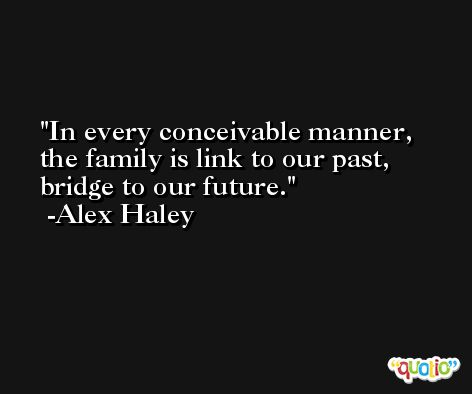 In every conceivable manner, the family is link to our past, bridge to our future. -Alex Haley