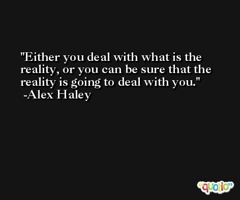 Either you deal with what is the reality, or you can be sure that the reality is going to deal with you. -Alex Haley