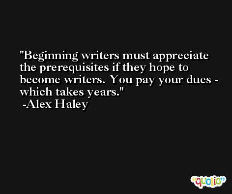 Beginning writers must appreciate the prerequisites if they hope to become writers. You pay your dues - which takes years. -Alex Haley