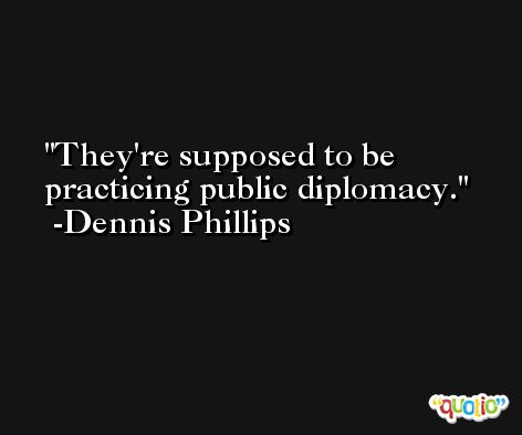 They're supposed to be practicing public diplomacy. -Dennis Phillips