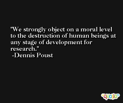 We strongly object on a moral level to the destruction of human beings at any stage of development for research. -Dennis Poust