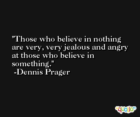 Those who believe in nothing are very, very jealous and angry at those who believe in something. -Dennis Prager