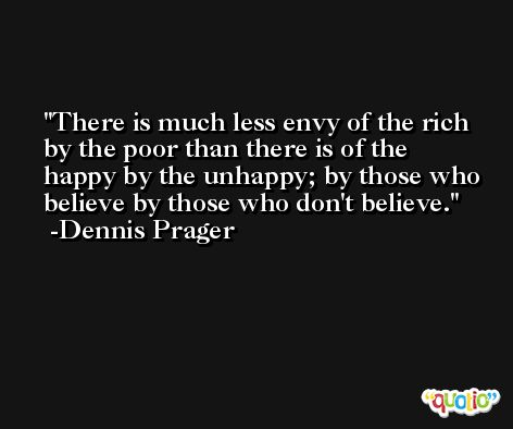 There is much less envy of the rich by the poor than there is of the happy by the unhappy; by those who believe by those who don't believe. -Dennis Prager