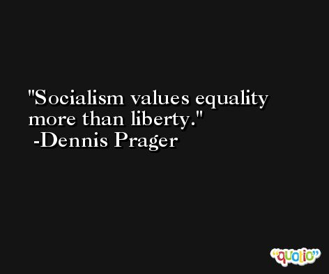 Socialism values equality more than liberty. -Dennis Prager