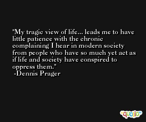 My tragic view of life... leads me to have little patience with the chronic complaining I hear in modern society from people who have so much yet act as if life and society have conspired to oppress them. -Dennis Prager