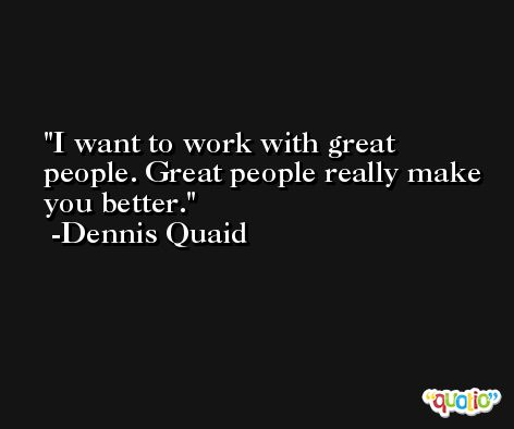 I want to work with great people. Great people really make you better. -Dennis Quaid