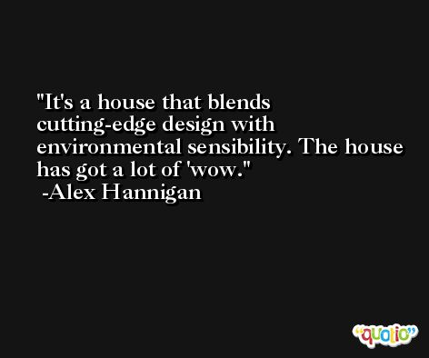 It's a house that blends cutting-edge design with environmental sensibility. The house has got a lot of 'wow. -Alex Hannigan