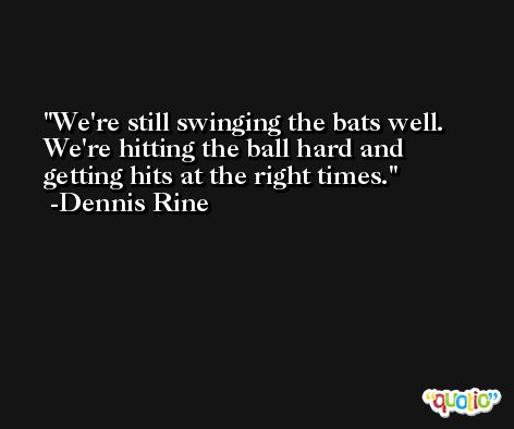 We're still swinging the bats well. We're hitting the ball hard and getting hits at the right times. -Dennis Rine