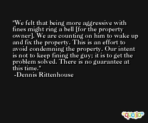 We felt that being more aggressive with fines might ring a bell [for the property owner]. We are counting on him to wake up and fix the property. This is an effort to avoid condemning the property. Our intent is not to keep fining the guy; it is to get the problem solved. There is no guarantee at this time. -Dennis Rittenhouse