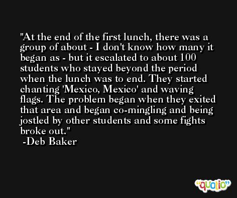 At the end of the first lunch, there was a group of about - I don't know how many it began as - but it escalated to about 100 students who stayed beyond the period when the lunch was to end. They started chanting 'Mexico, Mexico' and waving flags. The problem began when they exited that area and began co-mingling and being jostled by other students and some fights broke out. -Deb Baker