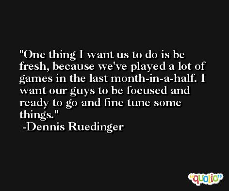 One thing I want us to do is be fresh, because we've played a lot of games in the last month-in-a-half. I want our guys to be focused and ready to go and fine tune some things. -Dennis Ruedinger