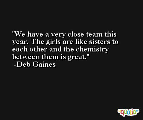 We have a very close team this year. The girls are like sisters to each other and the chemistry between them is great. -Deb Gaines