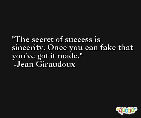 The secret of success is sincerity. Once you can fake that you've got it made. -Jean Giraudoux