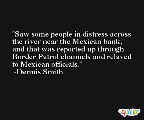 Saw some people in distress across the river near the Mexican bank, and that was reported up through Border Patrol channels and relayed to Mexican officials. -Dennis Smith