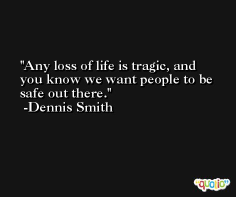 Any loss of life is tragic, and you know we want people to be safe out there. -Dennis Smith