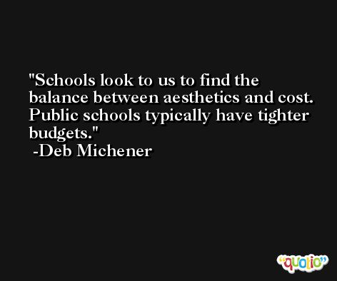 Schools look to us to find the balance between aesthetics and cost. Public schools typically have tighter budgets. -Deb Michener