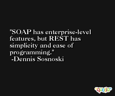 SOAP has enterprise-level features, but REST has simplicity and ease of programming. -Dennis Sosnoski