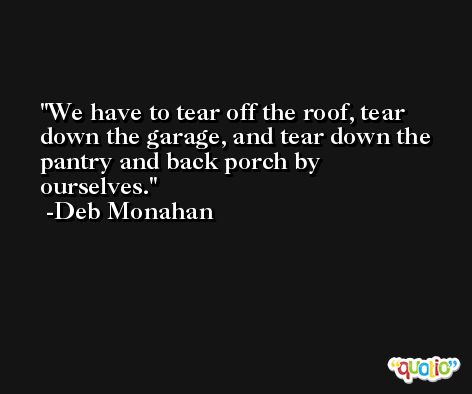We have to tear off the roof, tear down the garage, and tear down the pantry and back porch by ourselves. -Deb Monahan
