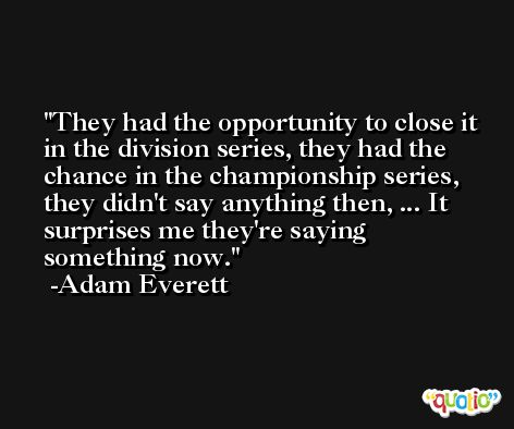 They had the opportunity to close it in the division series, they had the chance in the championship series, they didn't say anything then, ... It surprises me they're saying something now. -Adam Everett