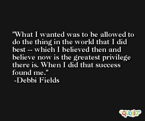 What I wanted was to be allowed to do the thing in the world that I did best -- which I believed then and believe now is the greatest privilege there is. When I did that success found me. -Debbi Fields