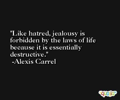 Like hatred, jealousy is forbidden by the laws of life because it is essentially destructive. -Alexis Carrel