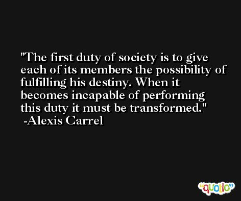 The first duty of society is to give each of its members the possibility of fulfilling his destiny. When it becomes incapable of performing this duty it must be transformed. -Alexis Carrel