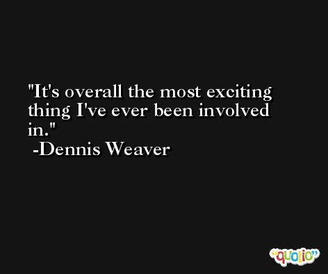 It's overall the most exciting thing I've ever been involved in. -Dennis Weaver